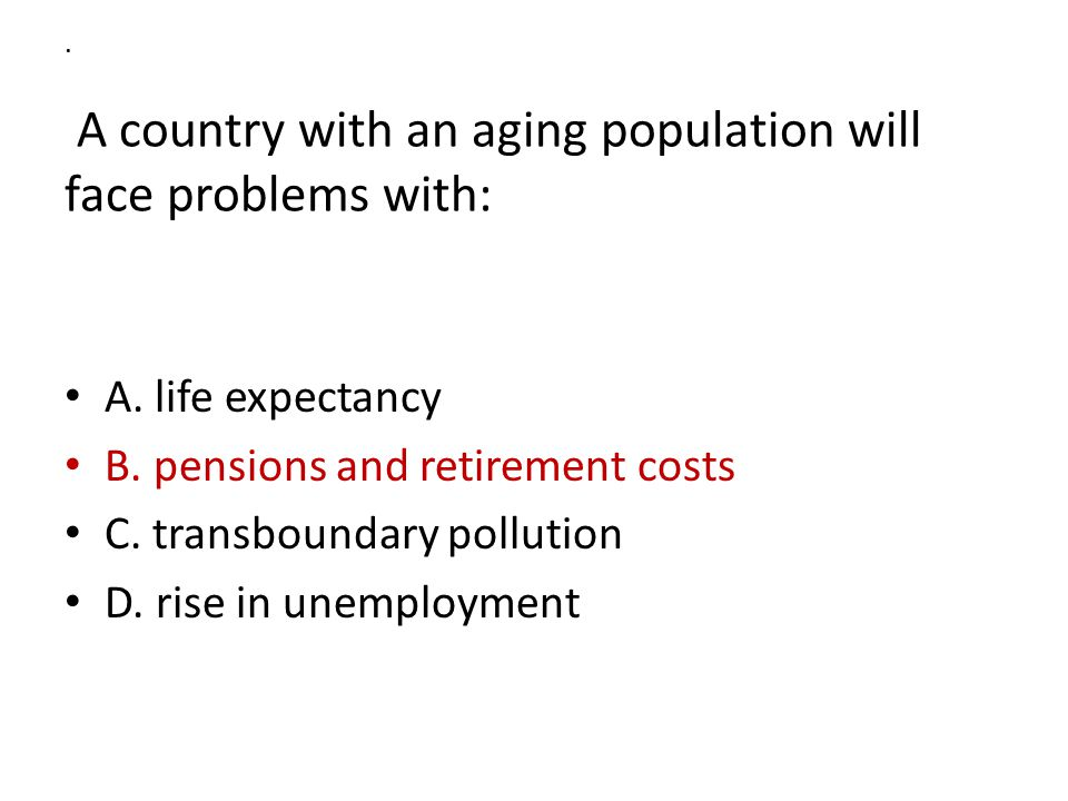 A country with an aging population will face problems with: A.