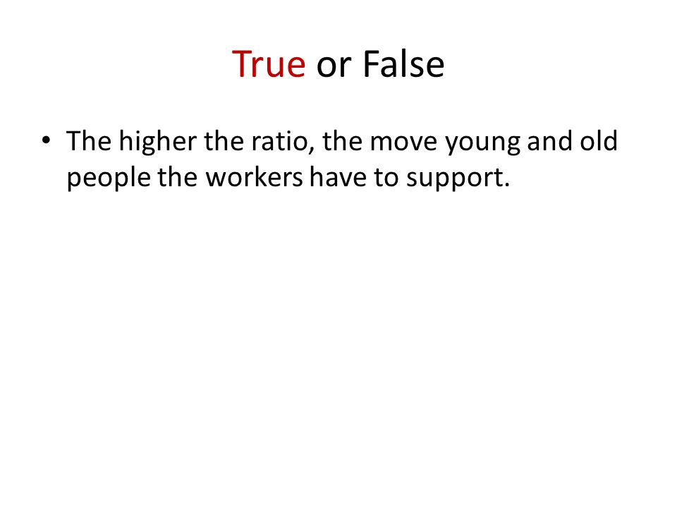 True or False The higher the ratio, the move young and old people the workers have to support.
