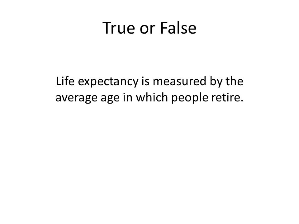 True or False Life expectancy is measured by the average age in which people retire.