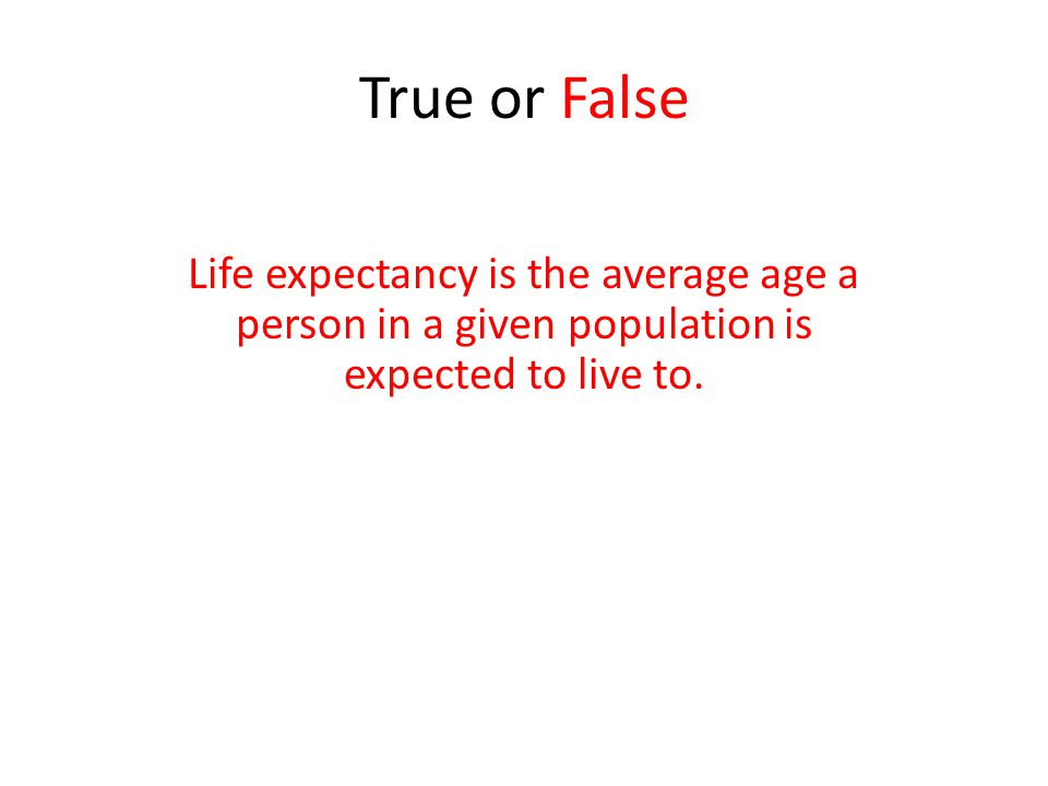 True or False Life expectancy is the average age a person in a given population is expected to live to.
