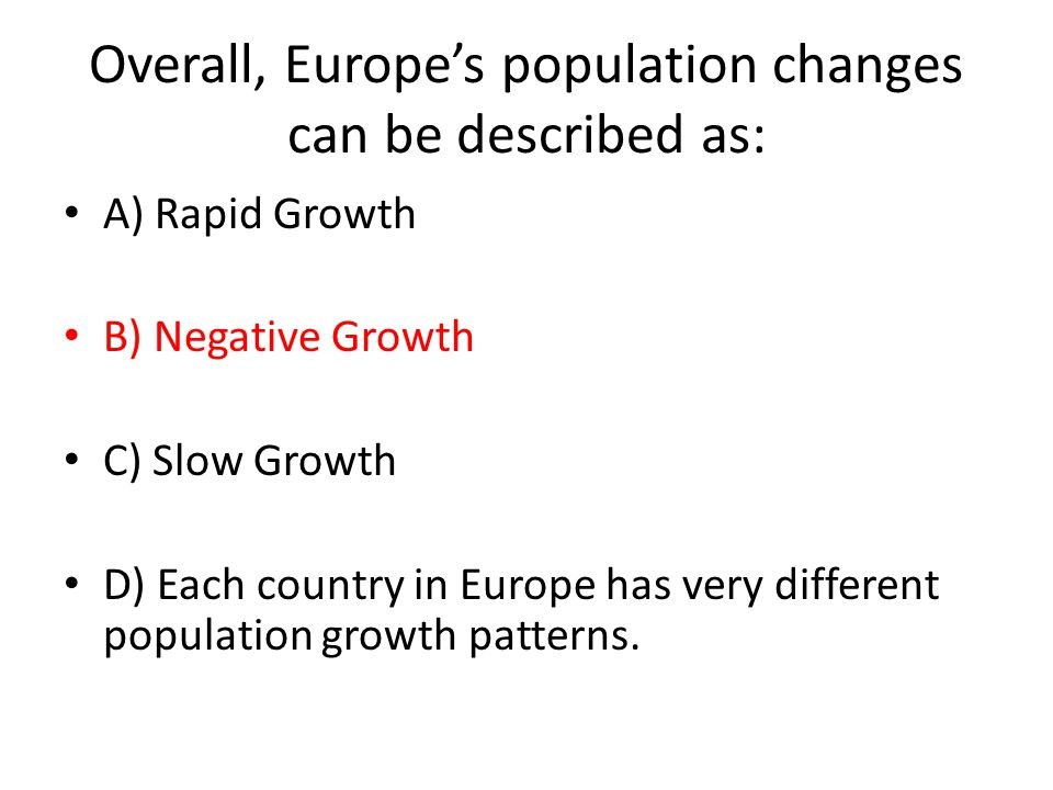 Overall, Europe's population changes can be described as: A) Rapid Growth B) Negative Growth C) Slow Growth D) Each country in Europe has very different population growth patterns.
