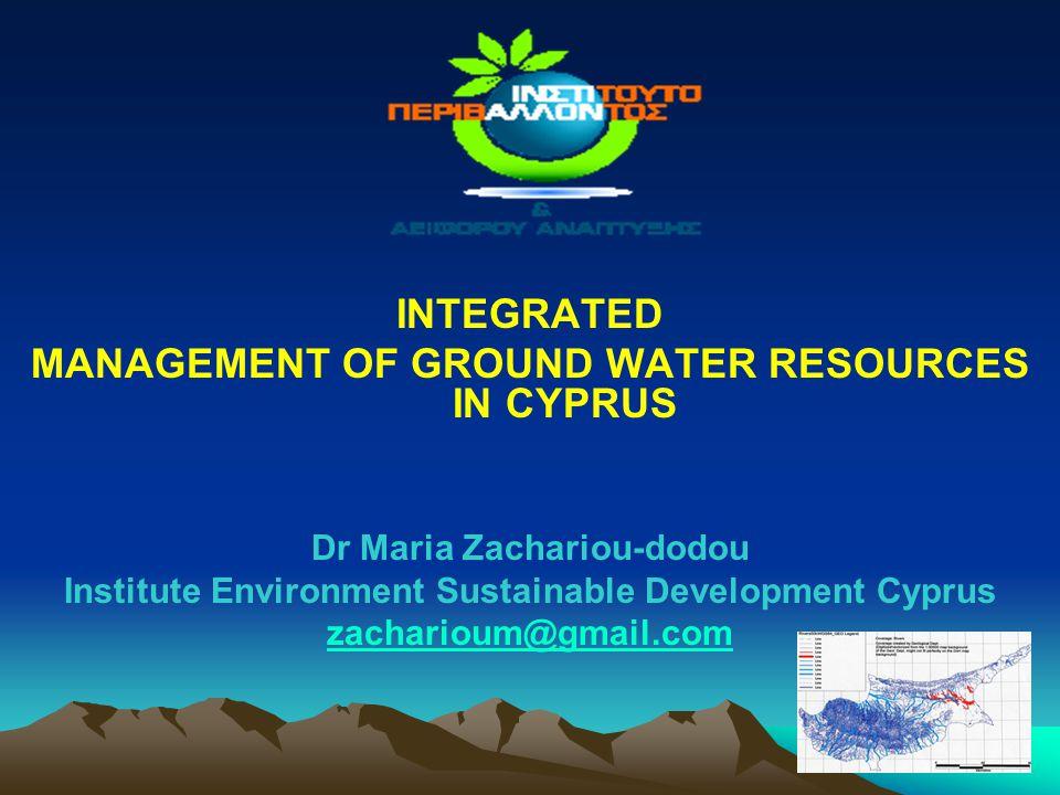 1 INTEGRATED MANAGEMENT OF GROUND WATER RESOURCES IN CYPRUS Dr Maria Zachariou-dodou Institute Environment Sustainable Development Cyprus zacharioum@g