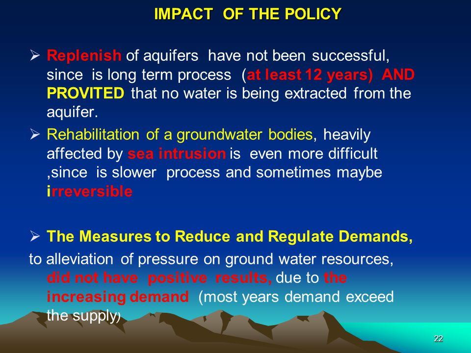IMPACT OF THE POLICY  Replenish of aquifers have not been successful, since is long term process (at least 12 years) AND PROVITED that no water is be