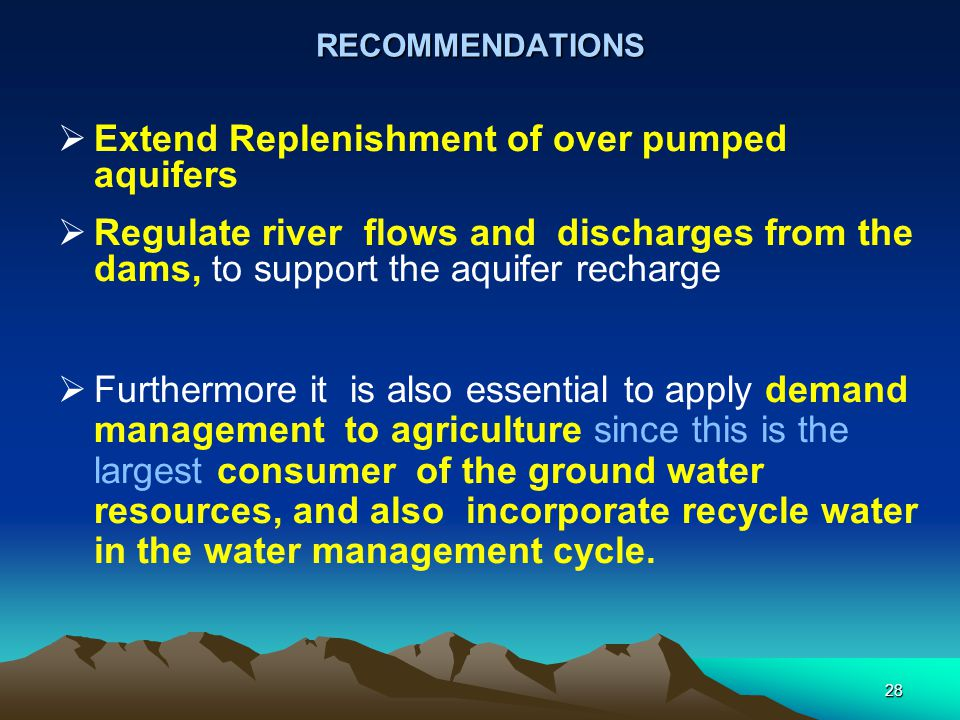 RECOMMENDATIONS  Extend Replenishment of over pumped aquifers  Regulate river flows and discharges from the dams, to support the aquifer recharge 