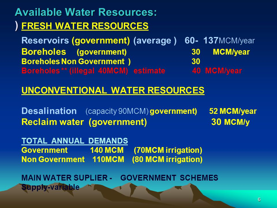6 Available Water Resources: ) FRESH WATER RESOURCES Reservoirs (government) (average ) 60- 137 MCM/year Boreholes (government) 30 MCM/year Boreholes