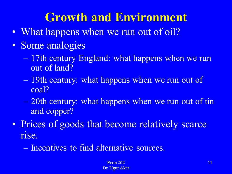 Econ 202 Dr. Ugur Aker 11 Growth and Environment What happens when we run out of oil.