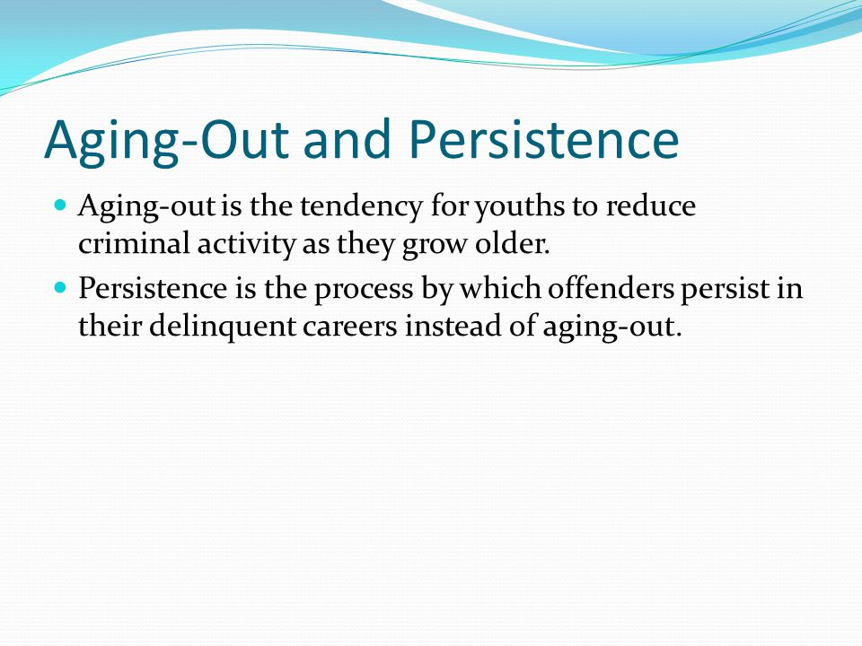 Aging-Out and Persistence Aging-out is the tendency for youths to reduce criminal activity as they grow older.