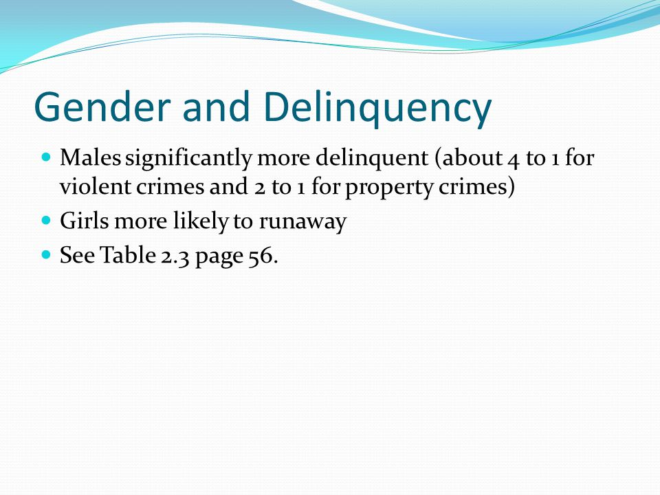 Gender and Delinquency Males significantly more delinquent (about 4 to 1 for violent crimes and 2 to 1 for property crimes) Girls more likely to runaway See Table 2.3 page 56.