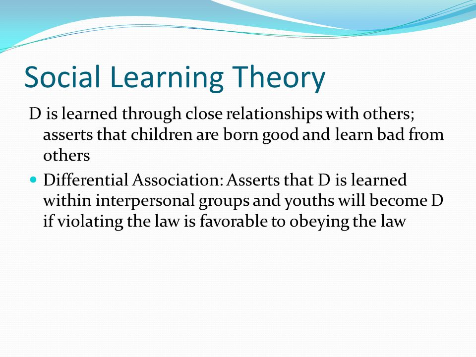 Social Learning Theory D is learned through close relationships with others; asserts that children are born good and learn bad from others Differential Association: Asserts that D is learned within interpersonal groups and youths will become D if violating the law is favorable to obeying the law