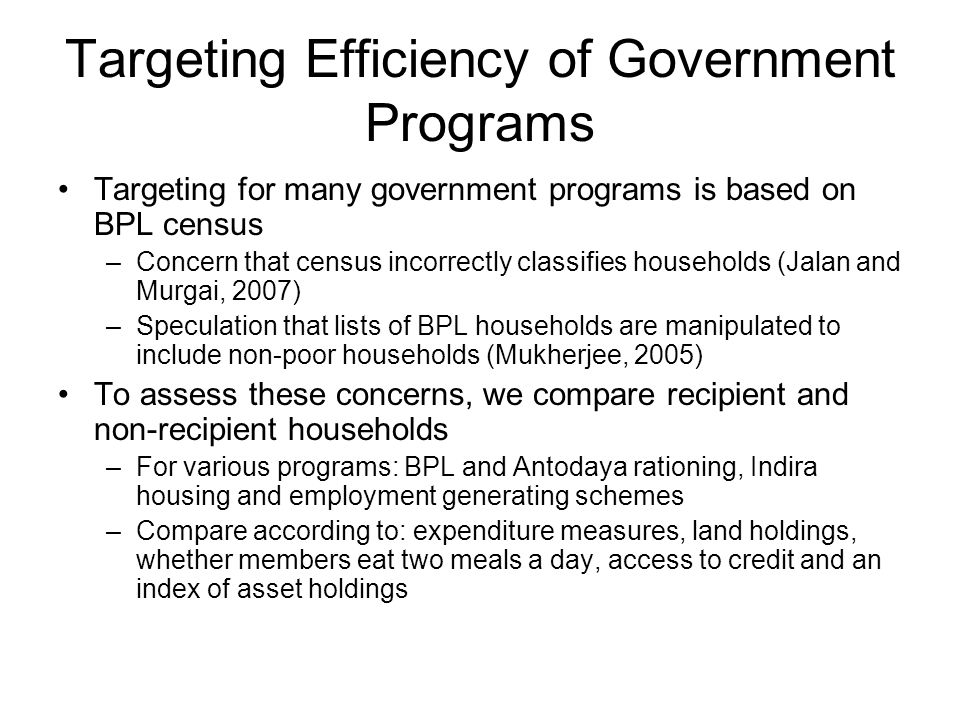 Targeting Efficiency of Government Programs Targeting for many government programs is based on BPL census –Concern that census incorrectly classifies households (Jalan and Murgai, 2007) –Speculation that lists of BPL households are manipulated to include non-poor households (Mukherjee, 2005) To assess these concerns, we compare recipient and non-recipient households –For various programs: BPL and Antodaya rationing, Indira housing and employment generating schemes –Compare according to: expenditure measures, land holdings, whether members eat two meals a day, access to credit and an index of asset holdings