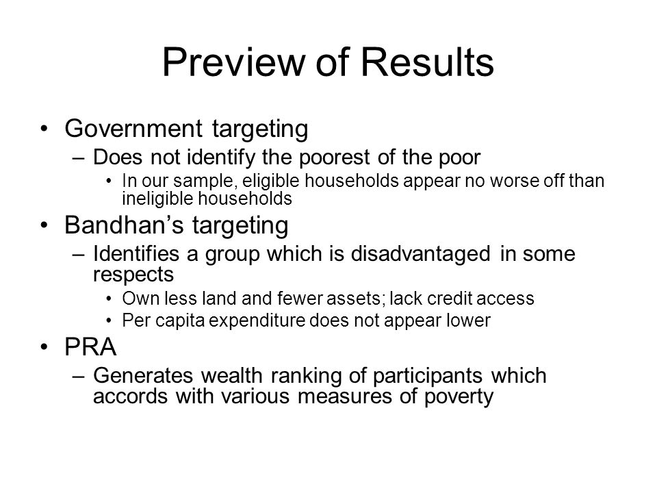Preview of Results Government targeting –Does not identify the poorest of the poor In our sample, eligible households appear no worse off than ineligible households Bandhan's targeting –Identifies a group which is disadvantaged in some respects Own less land and fewer assets; lack credit access Per capita expenditure does not appear lower PRA –Generates wealth ranking of participants which accords with various measures of poverty
