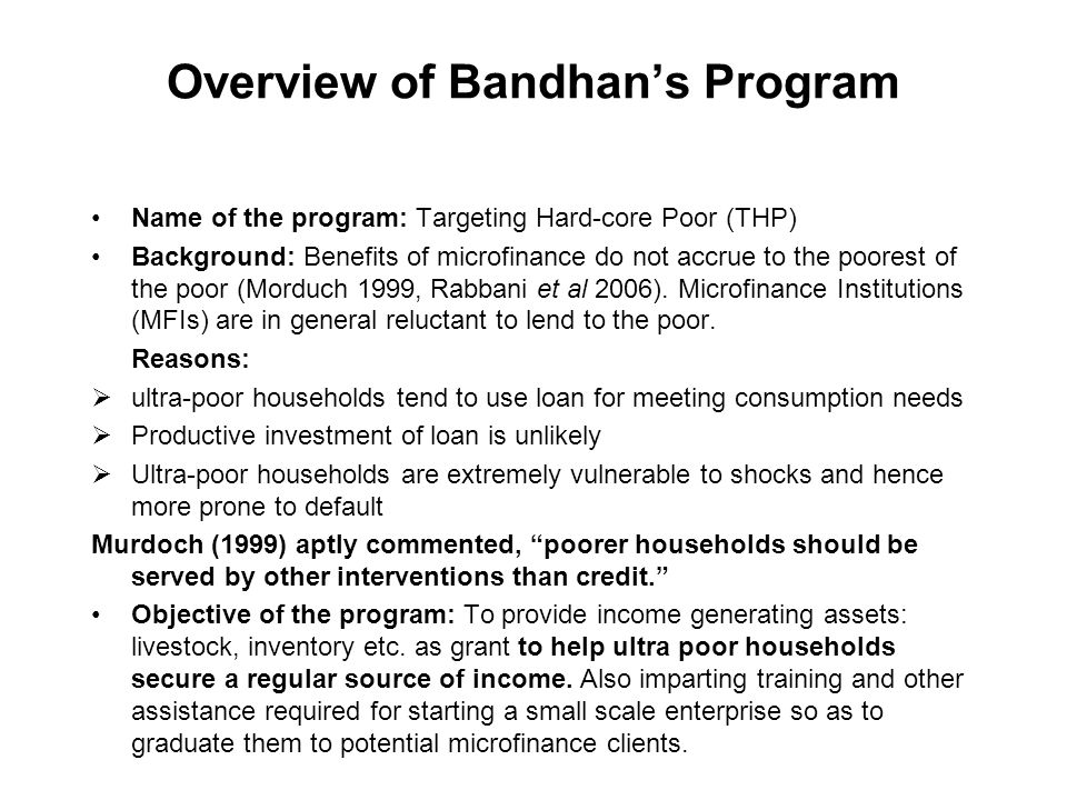 Overview of Bandhan's Program Name of the program: Targeting Hard-core Poor (THP) Background: Benefits of microfinance do not accrue to the poorest of the poor (Morduch 1999, Rabbani et al 2006).