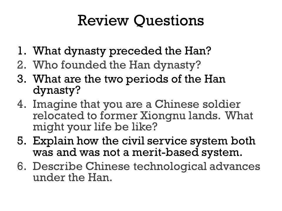 Review Questions 1.What dynasty preceded the Han? 2.Who founded the Han dynasty? 3.What are the two periods of the Han dynasty? 4.Imagine that you are