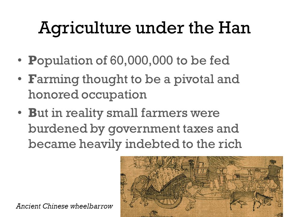 Agriculture under the Han Population of 60,000,000 to be fed Farming thought to be a pivotal and honored occupation But in reality small farmers were burdened by government taxes and became heavily indebted to the rich Ancient Chinese wheelbarrow