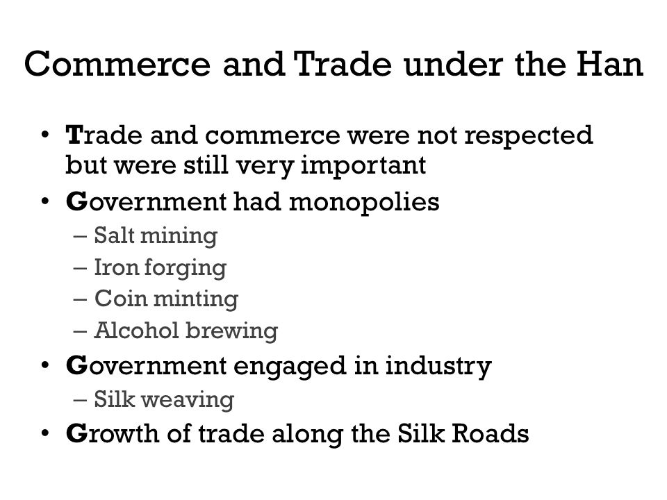 Commerce and Trade under the Han Trade and commerce were not respected but were still very important Government had monopolies – Salt mining – Iron fo