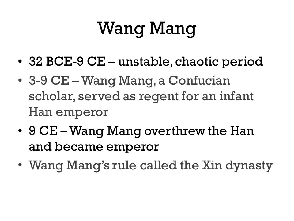 Wang Mang 32 BCE-9 CE – unstable, chaotic period 3-9 CE – Wang Mang, a Confucian scholar, served as regent for an infant Han emperor 9 CE – Wang Mang