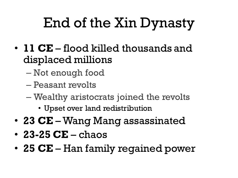 End of the Xin Dynasty 11 CE – flood killed thousands and displaced millions – Not enough food – Peasant revolts – Wealthy aristocrats joined the revolts Upset over land redistribution 23 CE – Wang Mang assassinated CE – chaos 25 CE – Han family regained power