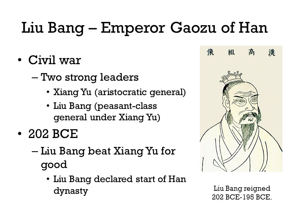 Liu Bang – Emperor Gaozu of Han Civil war – Two strong leaders Xiang Yu (aristocratic general) Liu Bang (peasant-class general under Xiang Yu) 202 BCE – Liu Bang beat Xiang Yu for good Liu Bang declared start of Han dynasty Liu Bang reigned 202 BCE-195 BCE.