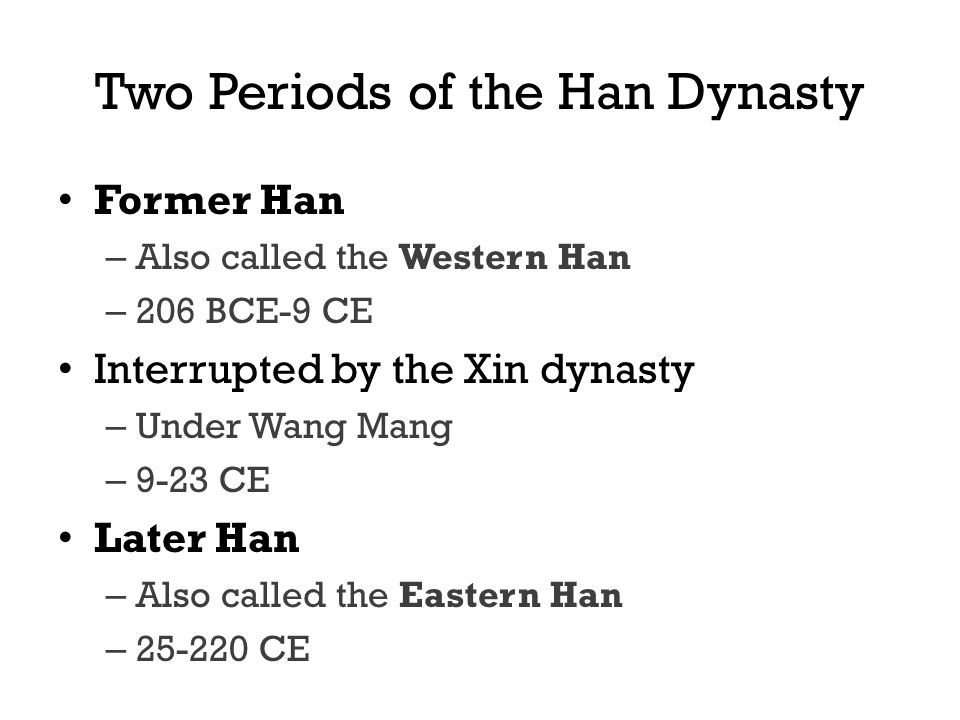 Two Periods of the Han Dynasty Former Han – Also called the Western Han – 206 BCE-9 CE Interrupted by the Xin dynasty – Under Wang Mang – 9-23 CE Later Han – Also called the Eastern Han – 25-220 CE