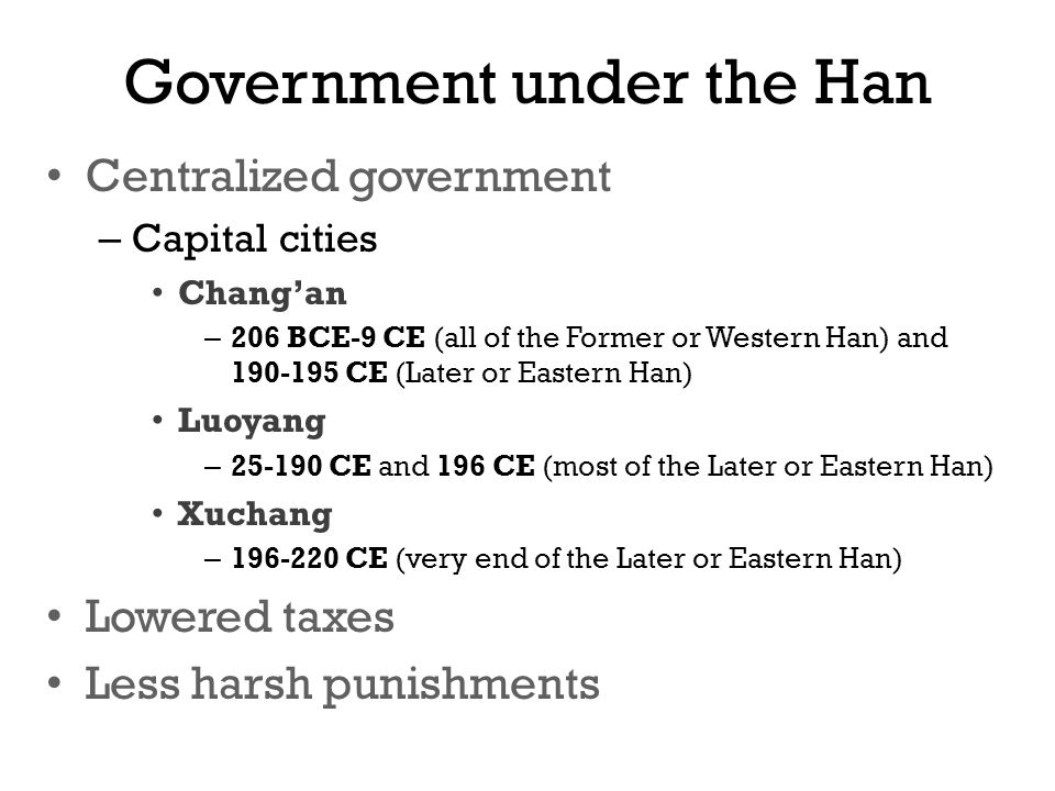 Government under the Han Centralized government – Capital cities Chang'an – 206 BCE-9 CE (all of the Former or Western Han) and CE (Later or Eastern Han) Luoyang – CE and 196 CE (most of the Later or Eastern Han) Xuchang – CE (very end of the Later or Eastern Han) Lowered taxes Less harsh punishments