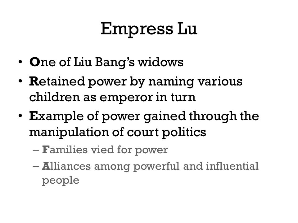 Empress Lu One of Liu Bang's widows Retained power by naming various children as emperor in turn Example of power gained through the manipulation of court politics – Families vied for power – Alliances among powerful and influential people