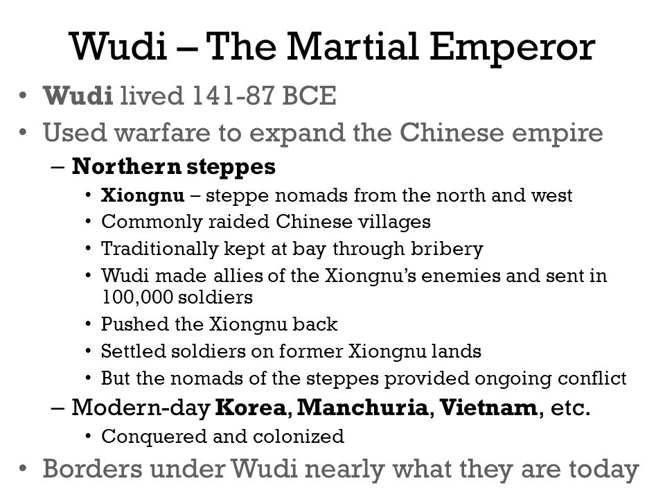 Wudi – The Martial Emperor Wudi lived 141-87 BCE Used warfare to expand the Chinese empire – Northern steppes Xiongnu – steppe nomads from the north and west Commonly raided Chinese villages Traditionally kept at bay through bribery Wudi made allies of the Xiongnu's enemies and sent in 100,000 soldiers Pushed the Xiongnu back Settled soldiers on former Xiongnu lands But the nomads of the steppes provided ongoing conflict – Modern-day Korea, Manchuria, Vietnam, etc.