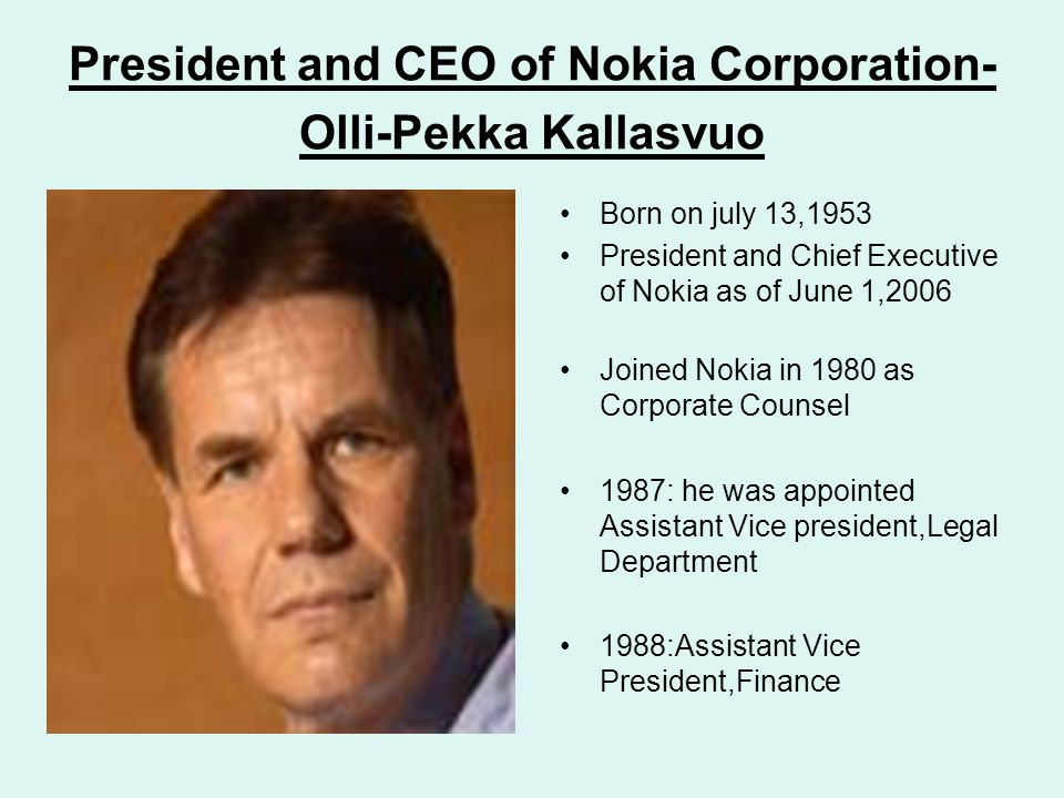 President and CEO of Nokia Corporation- Olli-Pekka Kallasvuo Born on july 13,1953 President and Chief Executive of Nokia as of June 1,2006 Joined Noki