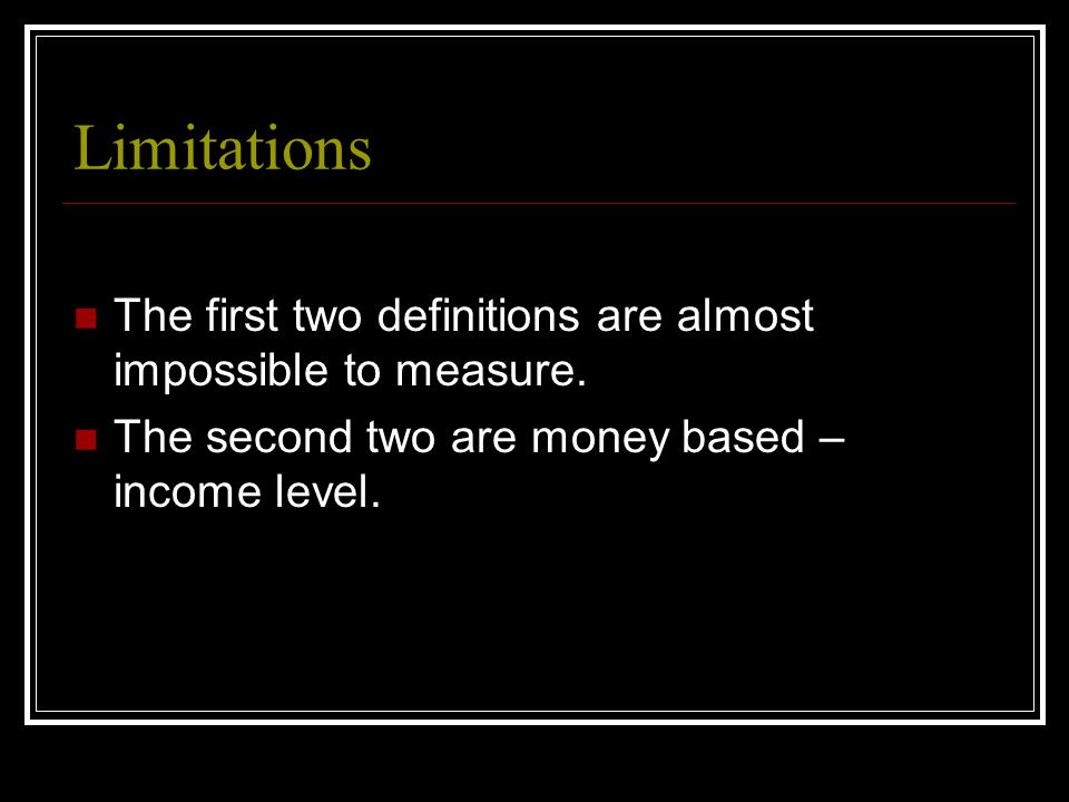 Limitations The first two definitions are almost impossible to measure.