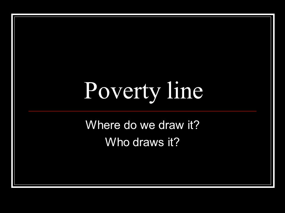 Poverty line Where do we draw it Who draws it
