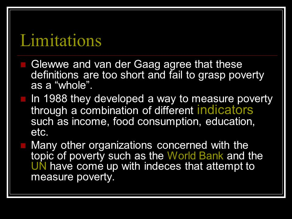 Limitations Glewwe and van der Gaag agree that these definitions are too short and fail to grasp poverty as a whole .