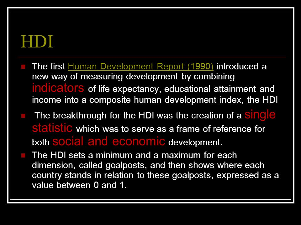 HDI The first Human Development Report (1990) introduced a new way of measuring development by combining indicators of life expectancy, educational attainment and income into a composite human development index, the HDIHuman Development Report (1990) The breakthrough for the HDI was the creation of a single statistic which was to serve as a frame of reference for both social and economic development.