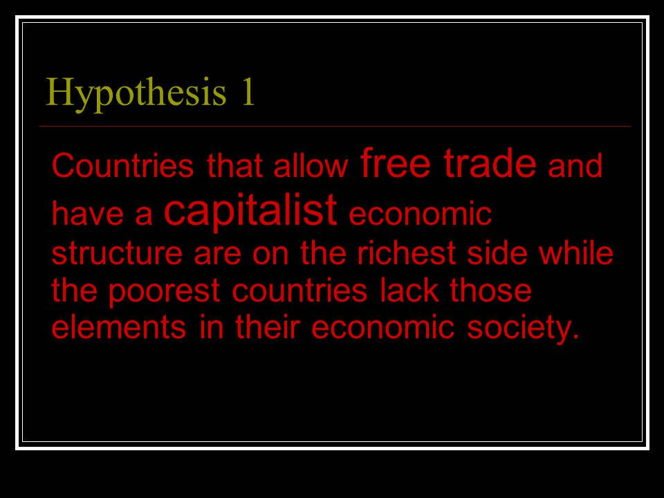 Hypothesis 1 Countries that allow free trade and have a capitalist economic structure are on the richest side while the poorest countries lack those elements in their economic society.