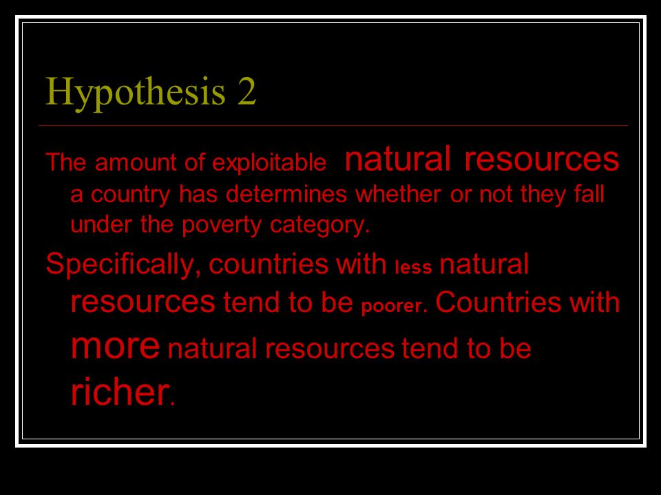Hypothesis 2 The amount of exploitable natural resources a country has determines whether or not they fall under the poverty category.