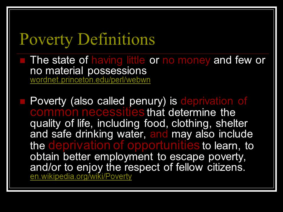 Poverty Definitions The state of having little or no money and few or no material possessions wordnet.princeton.edu/perl/webwn wordnet.princeton.edu/perl/webwn Poverty (also called penury) is deprivation of common necessities that determine the quality of life, including food, clothing, shelter and safe drinking water, and may also include the deprivation of opportunities to learn, to obtain better employment to escape poverty, and/or to enjoy the respect of fellow citizens.
