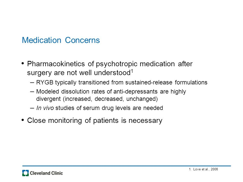 Medication Concerns Pharmacokinetics of psychotropic medication after surgery are not well understood 1 – RYGB typically transitioned from sustained-release formulations – Modeled dissolution rates of anti-depressants are highly divergent (increased, decreased, unchanged) – In vivo studies of serum drug levels are needed Close monitoring of patients is necessary 1.