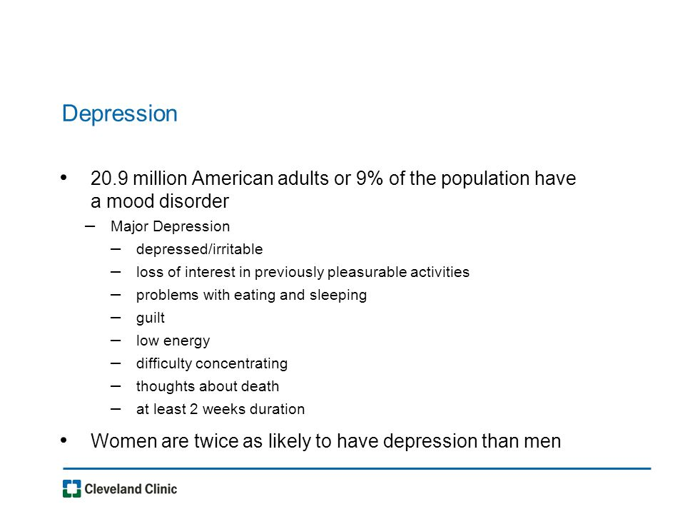 Depression 20.9 million American adults or 9% of the population have a mood disorder – Major Depression – depressed/irritable – loss of interest in previously pleasurable activities – problems with eating and sleeping – guilt – low energy – difficulty concentrating – thoughts about death – at least 2 weeks duration Women are twice as likely to have depression than men
