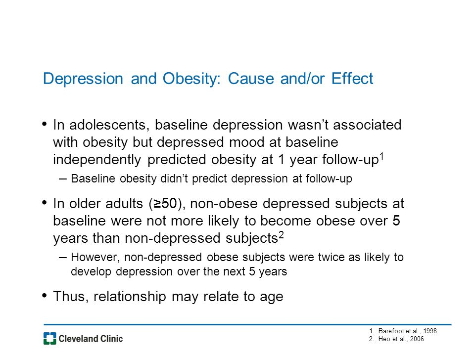 Depression and Obesity: Cause and/or Effect In adolescents, baseline depression wasn't associated with obesity but depressed mood at baseline independently predicted obesity at 1 year follow-up 1 – Baseline obesity didn't predict depression at follow-up In older adults (≥50), non-obese depressed subjects at baseline were not more likely to become obese over 5 years than non-depressed subjects 2 – However, non-depressed obese subjects were twice as likely to develop depression over the next 5 years Thus, relationship may relate to age 1.Barefoot et al., 1998 2.Heo et al., 2006