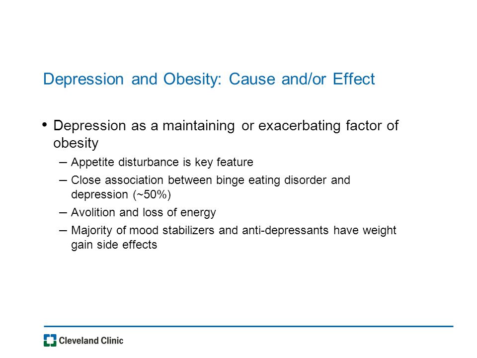 Depression and Obesity: Cause and/or Effect Depression as a maintaining or exacerbating factor of obesity – Appetite disturbance is key feature – Close association between binge eating disorder and depression (~50%) – Avolition and loss of energy – Majority of mood stabilizers and anti-depressants have weight gain side effects
