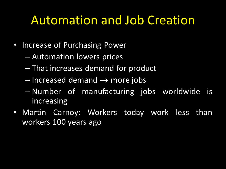 Automation and Job Creation Increase of Purchasing Power – Automation lowers prices – That increases demand for product – Increased demand  more jobs – Number of manufacturing jobs worldwide is increasing Martin Carnoy: Workers today work less than workers 100 years ago