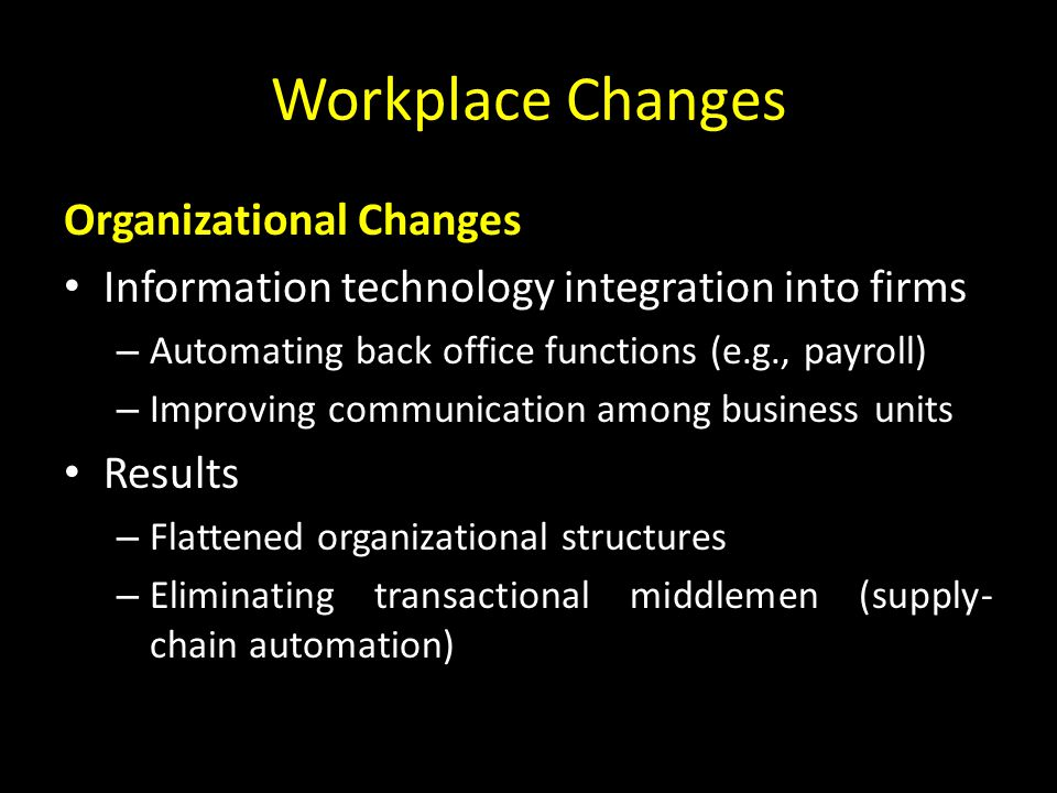 Workplace Changes Organizational Changes Information technology integration into firms – Automating back office functions (e.g., payroll) – Improving communication among business units Results – Flattened organizational structures – Eliminating transactional middlemen (supply- chain automation)