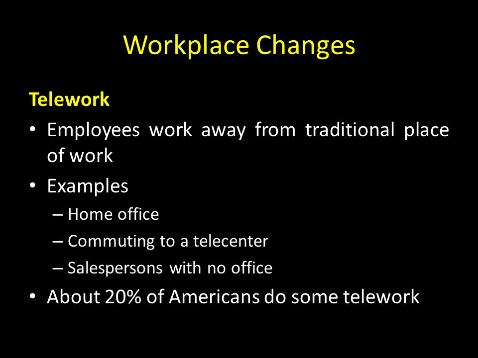 Workplace Changes Telework Employees work away from traditional place of work Examples – Home office – Commuting to a telecenter – Salespersons with no office About 20% of Americans do some telework