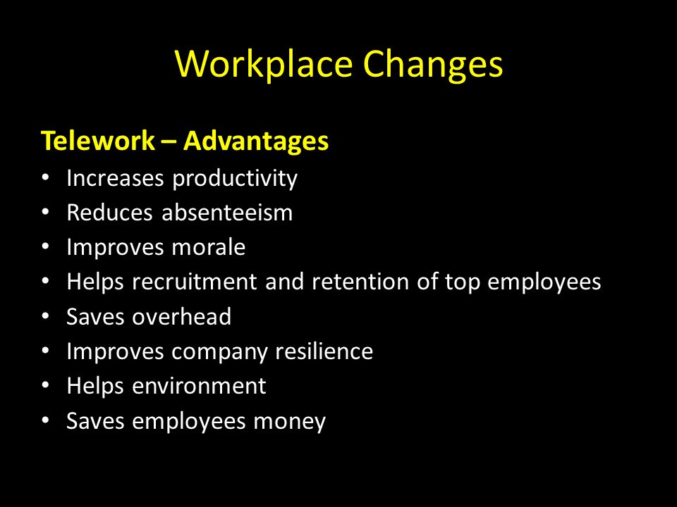 Workplace Changes Telework – Advantages Increases productivity Reduces absenteeism Improves morale Helps recruitment and retention of top employees Saves overhead Improves company resilience Helps environment Saves employees money