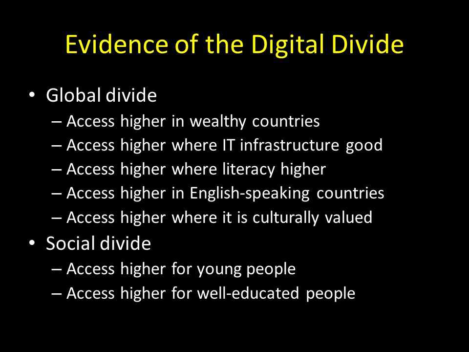 Evidence of the Digital Divide Global divide – Access higher in wealthy countries – Access higher where IT infrastructure good – Access higher where literacy higher – Access higher in English-speaking countries – Access higher where it is culturally valued Social divide – Access higher for young people – Access higher for well-educated people