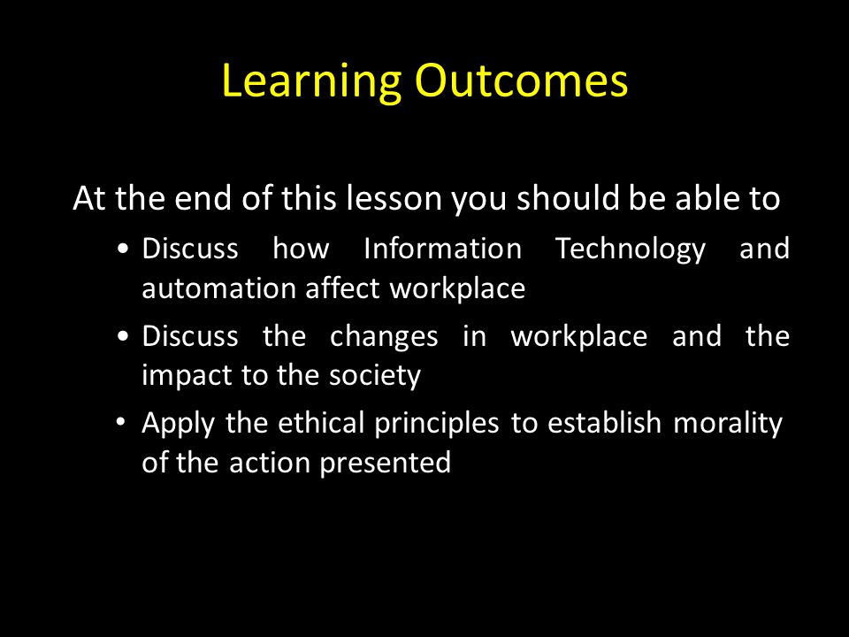 Learning Outcomes At the end of this lesson you should be able to Discuss how Information Technology and automation affect workplace Discuss the changes in workplace and the impact to the society Apply the ethical principles to establish morality of the action presented