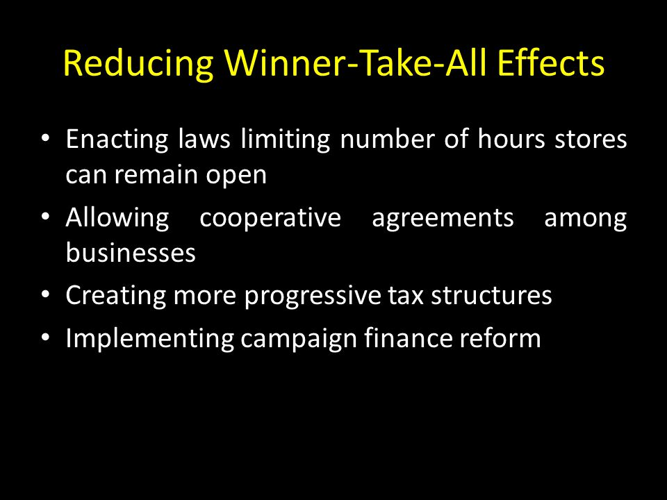 Reducing Winner-Take-All Effects Enacting laws limiting number of hours stores can remain open Allowing cooperative agreements among businesses Creating more progressive tax structures Implementing campaign finance reform