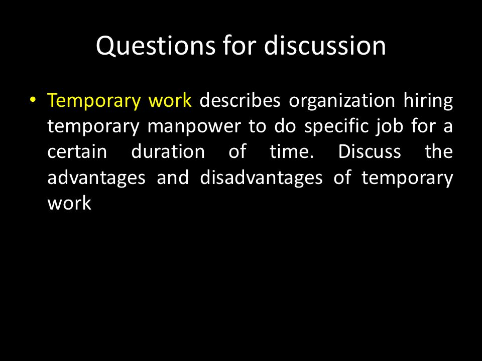 Questions for discussion Temporary work describes organization hiring temporary manpower to do specific job for a certain duration of time.