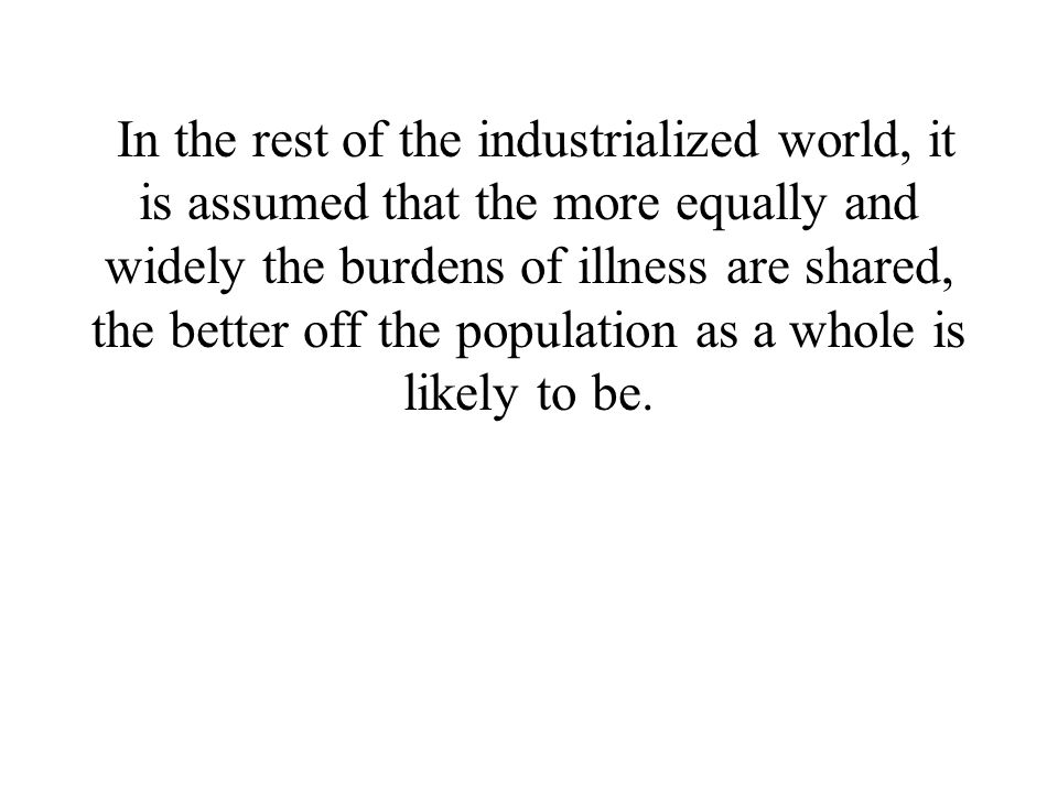 In the rest of the industrialized world, it is assumed that the more equally and widely the burdens of illness are shared, the better off the population as a whole is likely to be.