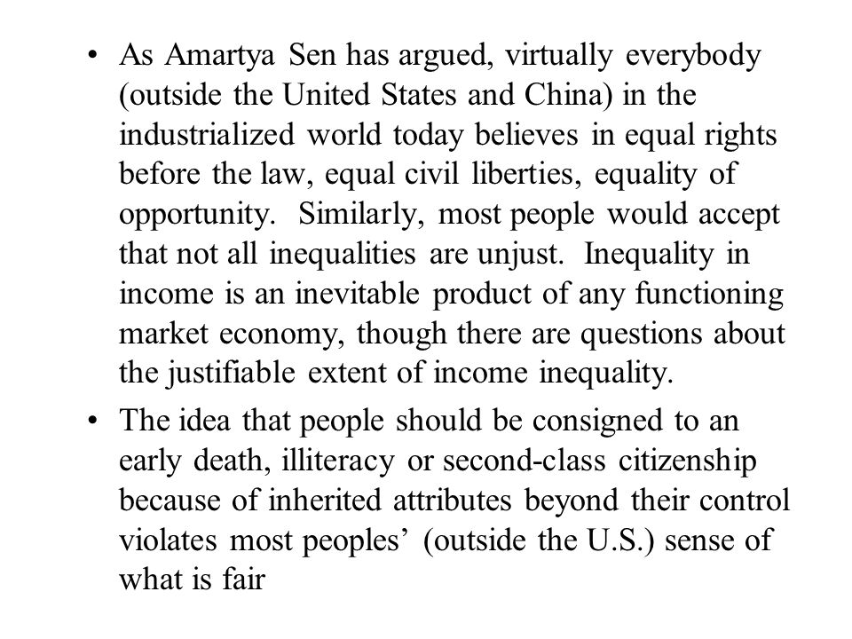 As Amartya Sen has argued, virtually everybody (outside the United States and China) in the industrialized world today believes in equal rights before the law, equal civil liberties, equality of opportunity.