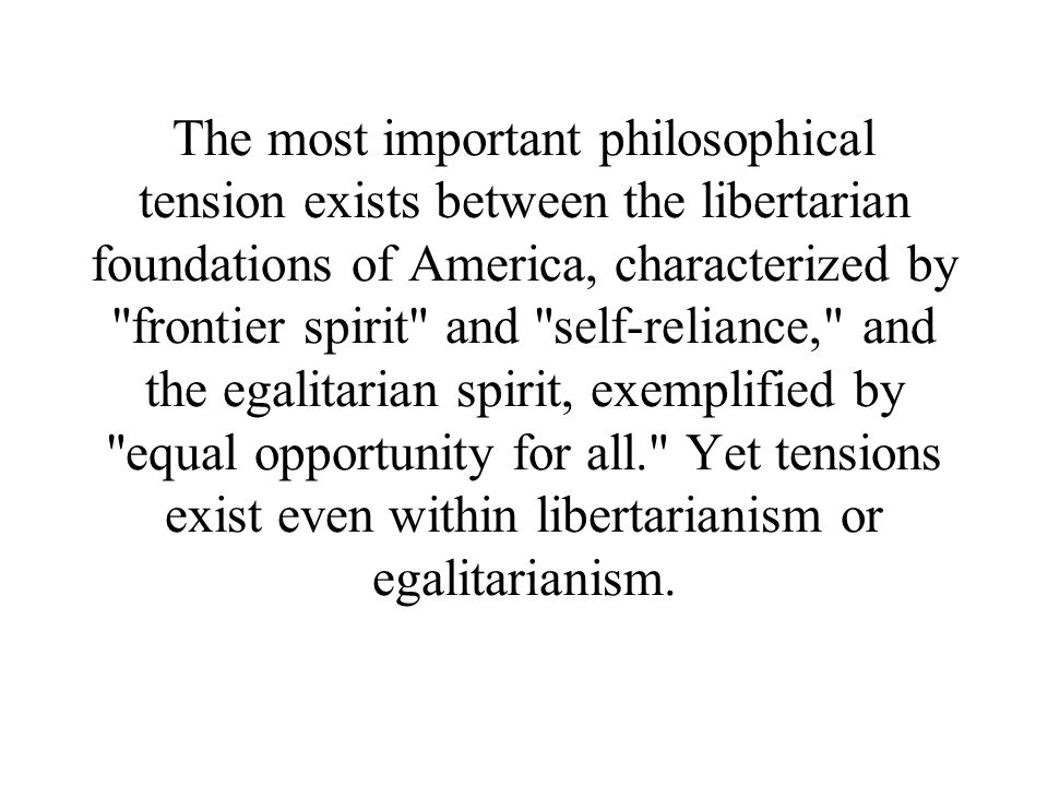 , The most important philosophical tension exists between the libertarian foundations of America, characterized by frontier spirit and self-reliance, and the egalitarian spirit, exemplified by equal opportunity for all. Yet tensions exist even within libertarianism or egalitarianism.