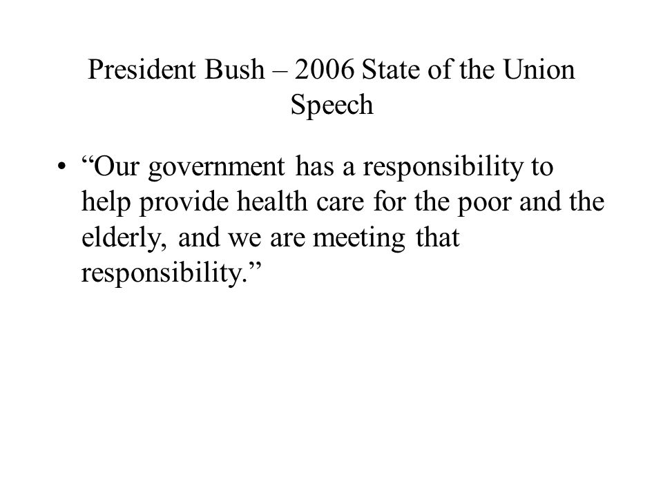 President Bush – 2006 State of the Union Speech Our government has a responsibility to help provide health care for the poor and the elderly, and we are meeting that responsibility.